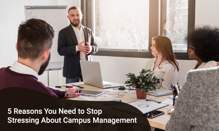 5 Reasons You Need to Stop Stressing About Campus Management