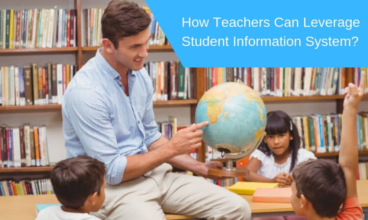 How Teachers Can Leverage Student Information System?