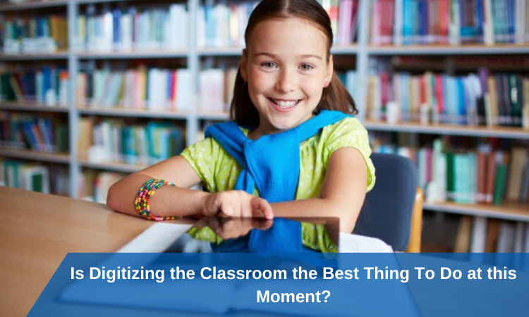 Is Digitizing the Classroom the Best Thing To Do at this Moment?